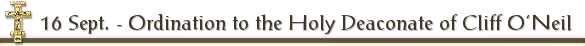 16 Sept. - Ordination to the Holy Deaconate of Cliff O'Neil